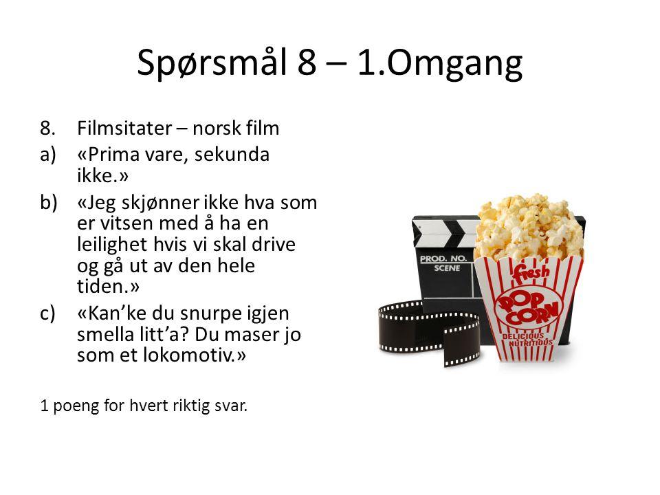 Spørsmål 8 – 1.Omgang 8.Filmsitater – norsk film a)«Prima vare, sekunda ikke.» b)«Jeg skjønner ikke hva som er vitsen med å ha en leilighet hvis vi sk