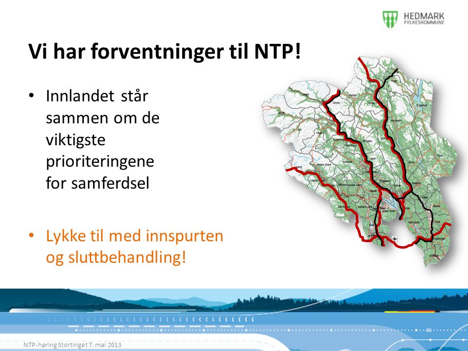 Vi har forventninger til NTP! NTP-høring Stortinget 7. mai 2013 • Innlandet står sammen om de viktigste prioriteringene for samferdsel • Lykke til med