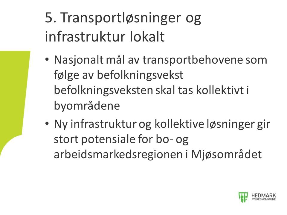 • Nasjonalt mål av transportbehovene som følge av befolkningsvekst befolkningsveksten skal tas kollektivt i byområdene • Ny infrastruktur og kollektive løsninger gir stort potensiale for bo- og arbeidsmarkedsregionen i Mjøsområdet 5.