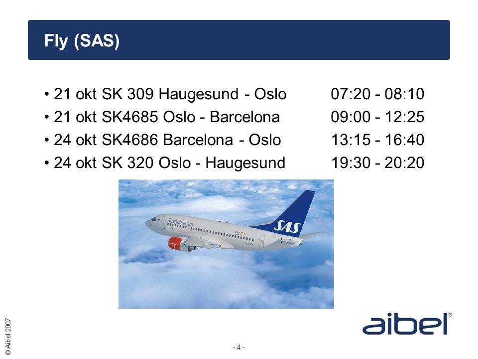 - 4 - © Aibel 2007 •21 okt SK 309 Haugesund - Oslo 07:20 - 08:10 •21 okt SK4685 Oslo - Barcelona 09:00 - 12:25 •24 okt SK4686 Barcelona - Oslo 13:15 - 16:40 •24 okt SK 320 Oslo - Haugesund 19:30 - 20:20 Fly (SAS)