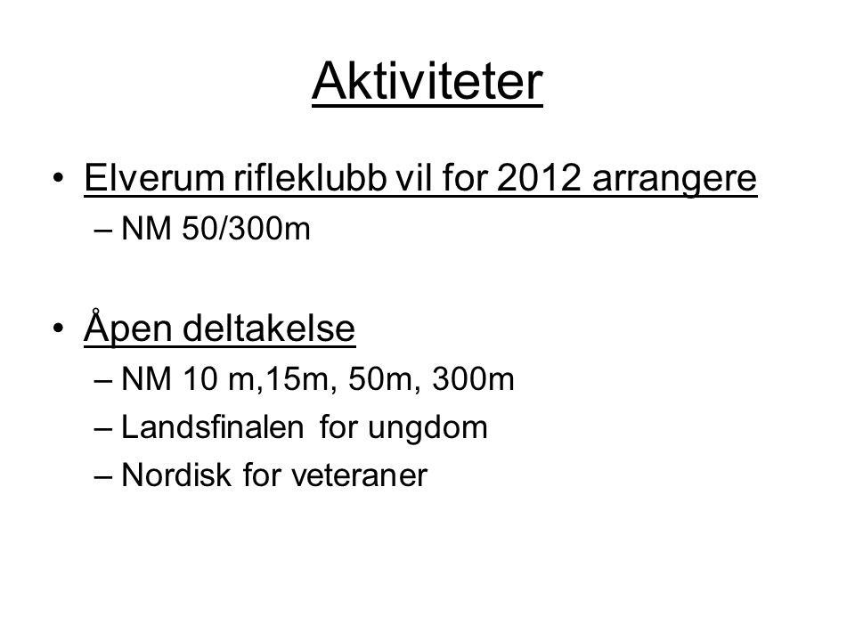 Aktiviteter •Elverum rifleklubb vil for 2012 arrangere –NM 50/300m •Åpen deltakelse –NM 10 m,15m, 50m, 300m –Landsfinalen for ungdom –Nordisk for vete