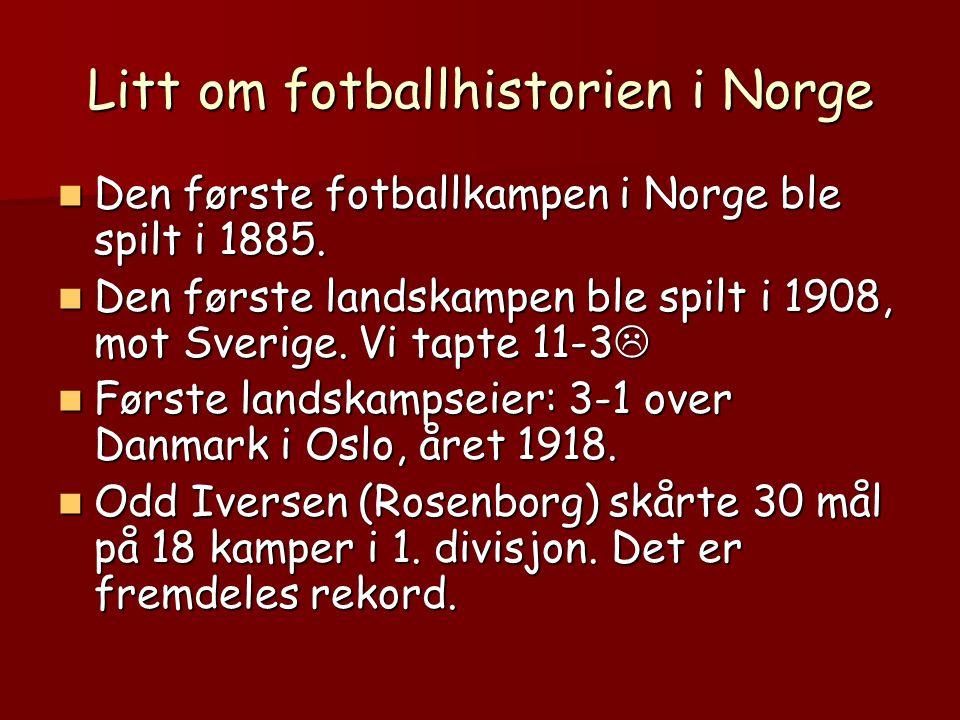 Litt om fotballhistorien i Norge  Den første fotballkampen i Norge ble spilt i 1885.  Den første landskampen ble spilt i 1908, mot Sverige. Vi tapte