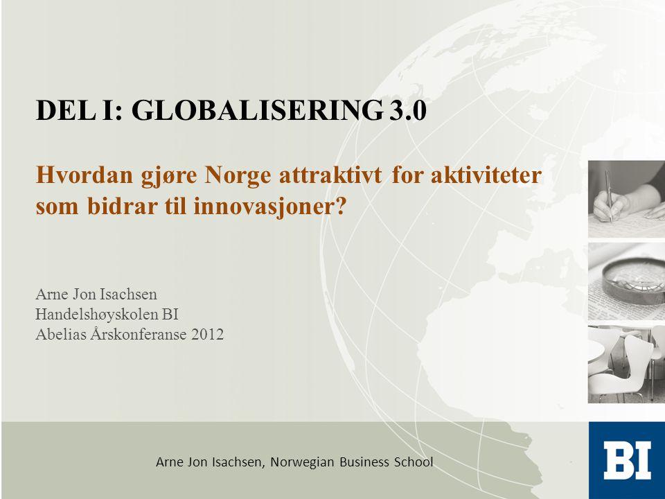 Arne Jon Isachsen, Norwegian Business School Arne Jon Isachsen Handelshøyskolen BI Abelias Årskonferanse 2012 DEL I: GLOBALISERING 3.0 Hvordan gjøre Norge attraktivt for aktiviteter som bidrar til innovasjoner