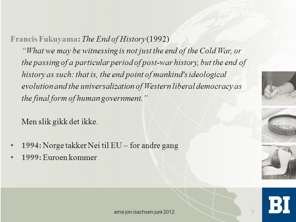 Francis Fukuyama: The End of History (1992) What we may be witnessing is not just the end of the Cold War, or the passing of a particular period of post-war history, but the end of history as such: that is, the end point of mankind s ideological evolution and the universalization of Western liberal democracy as the final form of human government. Men slik gikk det ikke.