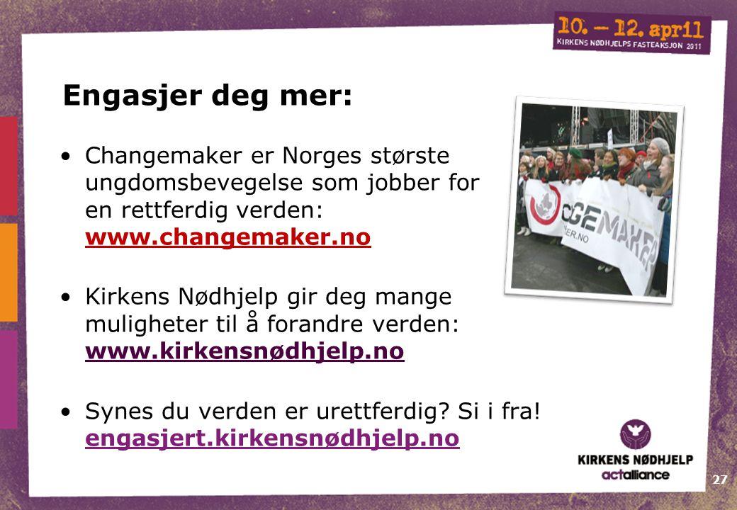 27 Engasjer deg mer: •Changemaker er Norges største ungdomsbevegelse som jobber for en rettferdig verden: www.changemaker.no •Kirkens Nødhjelp gir deg mange muligheter til å forandre verden: www.kirkensnødhjelp.no •Synes du verden er urettferdig.