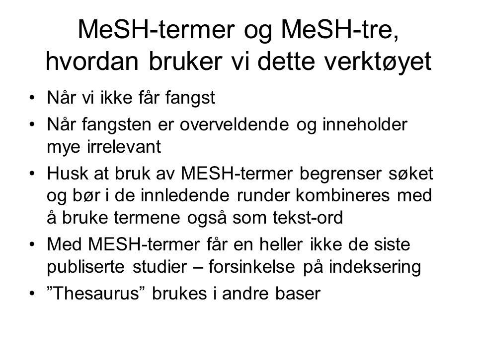 MeSH-termer og MeSH-tre, hvordan bruker vi dette verktøyet •Når vi ikke får fangst •Når fangsten er overveldende og inneholder mye irrelevant •Husk at bruk av MESH-termer begrenser søket og bør i de innledende runder kombineres med å bruke termene også som tekst-ord •Med MESH-termer får en heller ikke de siste publiserte studier – forsinkelse på indeksering • Thesaurus brukes i andre baser