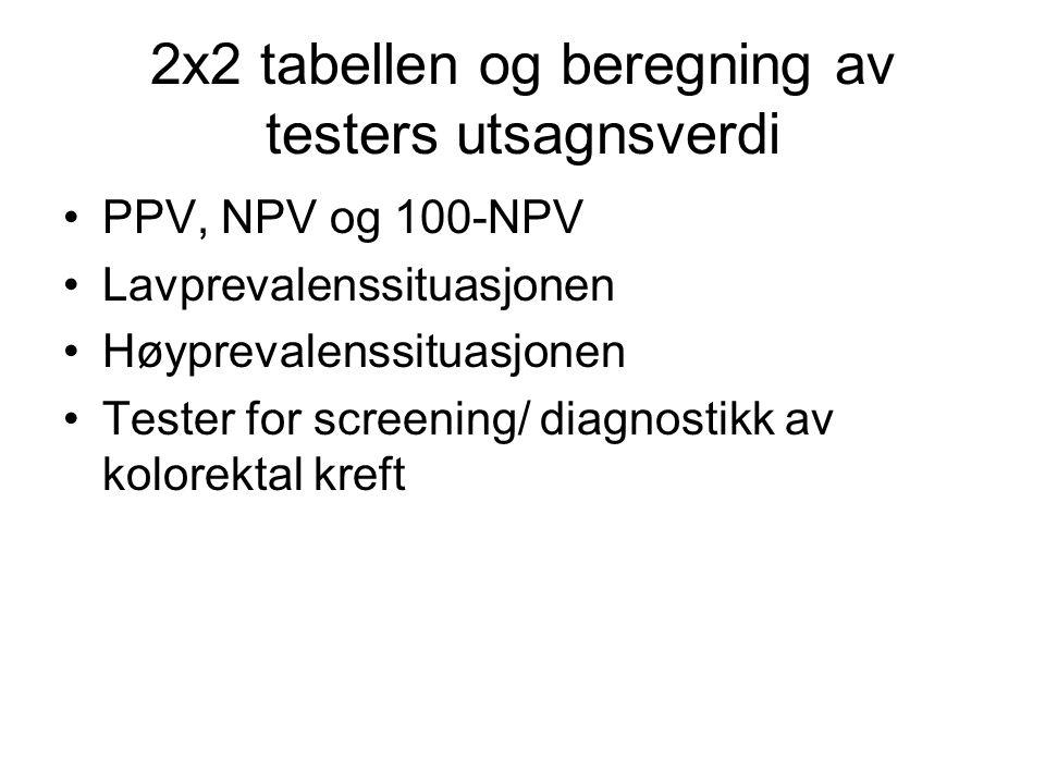 2x2 tabellen og beregning av testers utsagnsverdi •PPV, NPV og 100-NPV •Lavprevalenssituasjonen •Høyprevalenssituasjonen •Tester for screening/ diagnostikk av kolorektal kreft