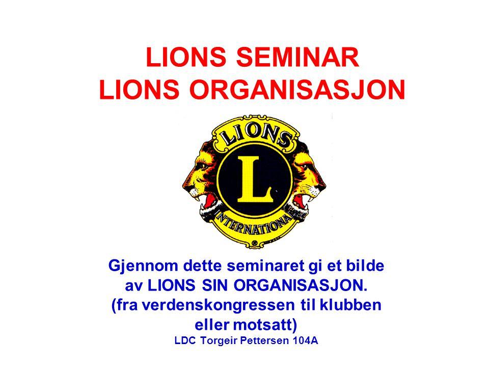 LIONS SEMINAR LIONS ORGANISASJON Gjennom dette seminaret gi et bilde av LIONS SIN ORGANISASJON. (fra verdenskongressen til klubben eller motsatt) LDC