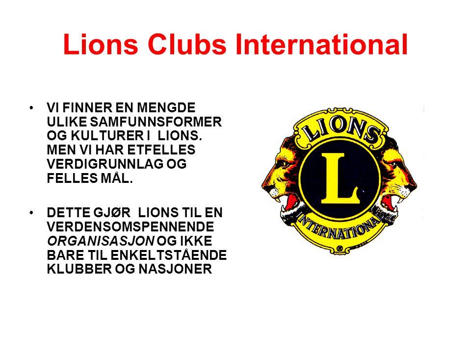 Lions Clubs International •VI FINNER EN MENGDE ULIKE SAMFUNNSFORMER OG KULTURER I LIONS. MEN VI HAR ETFELLES VERDIGRUNNLAG OG FELLES MÅL. •DETTE GJØR