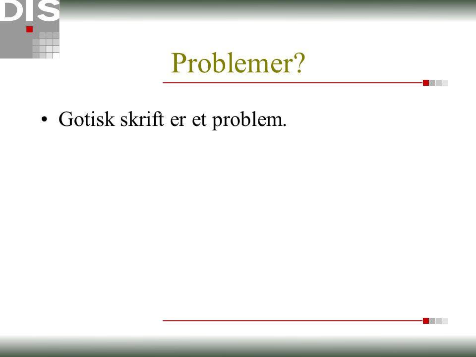 Problemer? •Gotisk skrift er et problem.