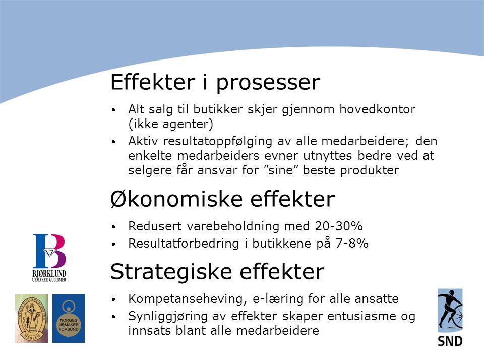 Effekter i prosesser  Alt salg til butikker skjer gjennom hovedkontor (ikke agenter)  Aktiv resultatoppfølging av alle medarbeidere; den enkelte medarbeiders evner utnyttes bedre ved at selgere får ansvar for sine beste produkter Økonomiske effekter  Redusert varebeholdning med 20-30%  Resultatforbedring i butikkene på 7-8% Strategiske effekter  Kompetanseheving, e-læring for alle ansatte  Synliggjøring av effekter skaper entusiasme og innsats blant alle medarbeidere