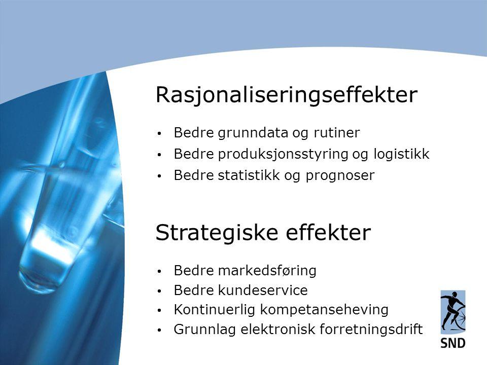 Rasjonaliseringseffekter  Bedre grunndata og rutiner  Bedre produksjonsstyring og logistikk  Bedre statistikk og prognoser Strategiske effekter  Bedre markedsføring  Bedre kundeservice  Kontinuerlig kompetanseheving  Grunnlag elektronisk forretningsdrift