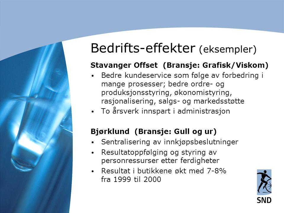 Bedrifts-effekter (eksempler) Stavanger Offset (Bransje: Grafisk/Viskom)  Bedre kundeservice som følge av forbedring i mange prosesser; bedre ordre- og produksjonsstyring, økonomistyring, rasjonalisering, salgs- og markedsstøtte  To årsverk innspart i administrasjon Bjørklund (Bransje: Gull og ur)  Sentralisering av innkjøpsbeslutninger  Resultatoppfølging og styring av personressurser etter ferdigheter  Resultat i butikkene økt med 7-8% fra 1999 til 2000