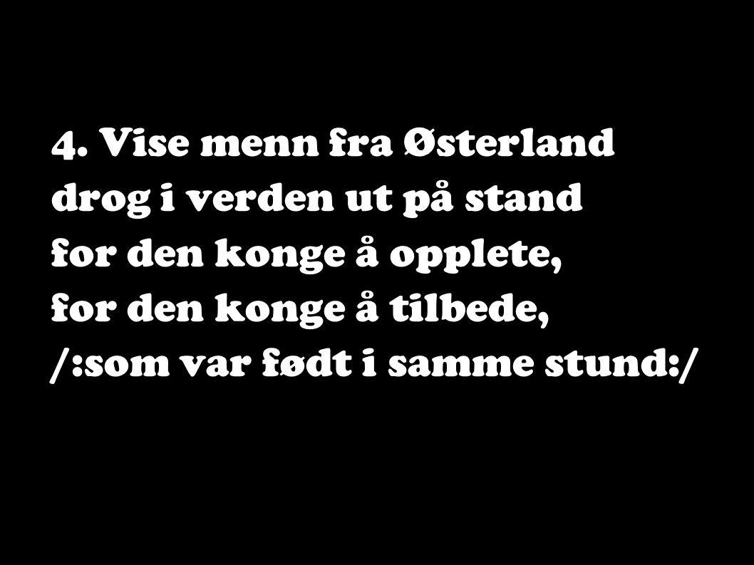 4. Vise menn fra Østerland drog i verden ut på stand for den konge å opplete, for den konge å tilbede, /:som var født i samme stund:/