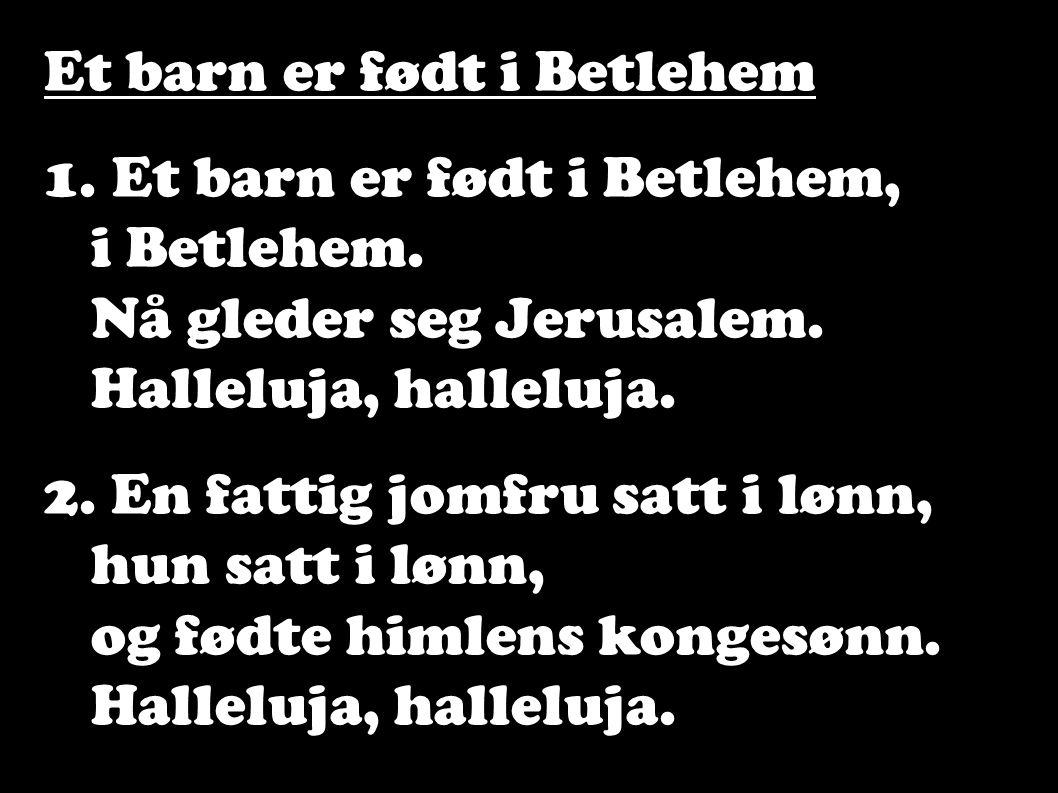 Et barn er født i Betlehem 1. Et barn er født i Betlehem, i Betlehem. Nå gleder seg Jerusalem. Halleluja, halleluja. 2. En fattig jomfru satt i lønn,