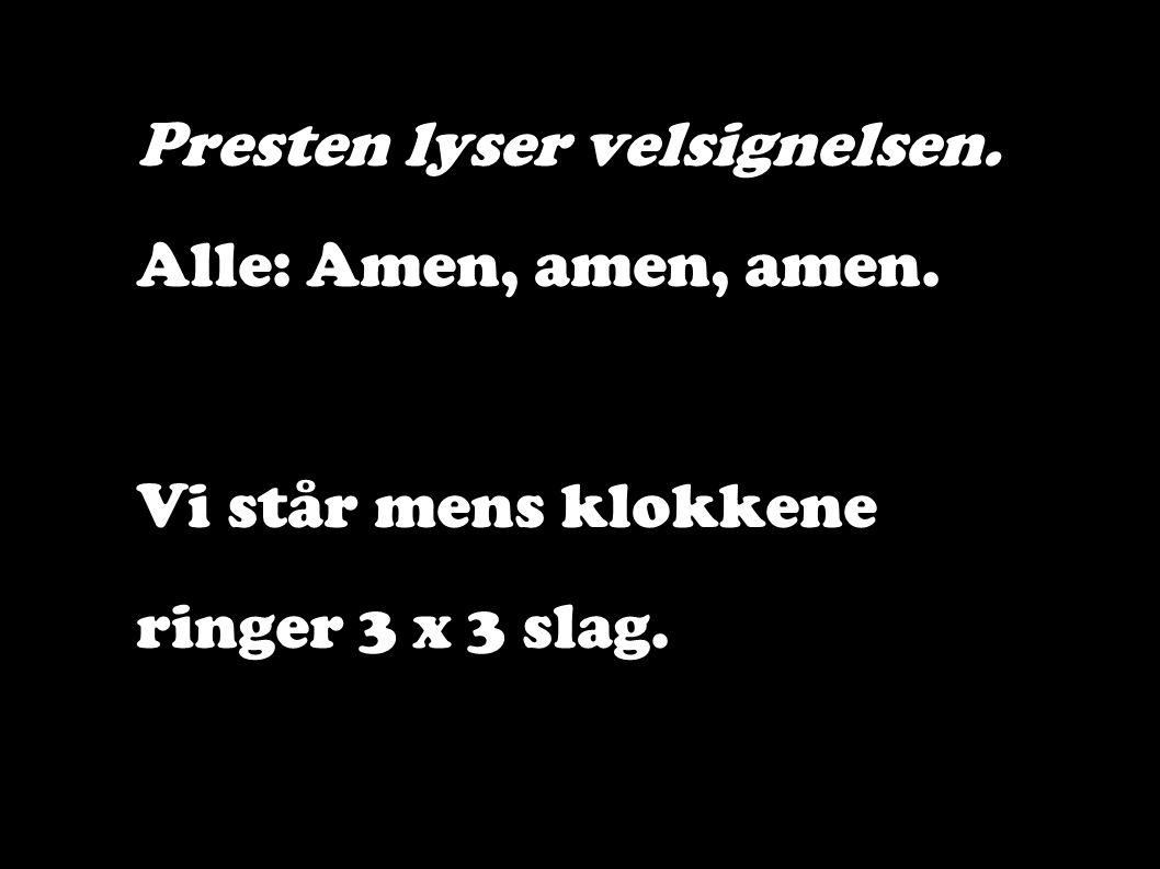 Presten lyser velsignelsen. Alle: Amen, amen, amen. Vi står mens klokkene ringer 3 x 3 slag.
