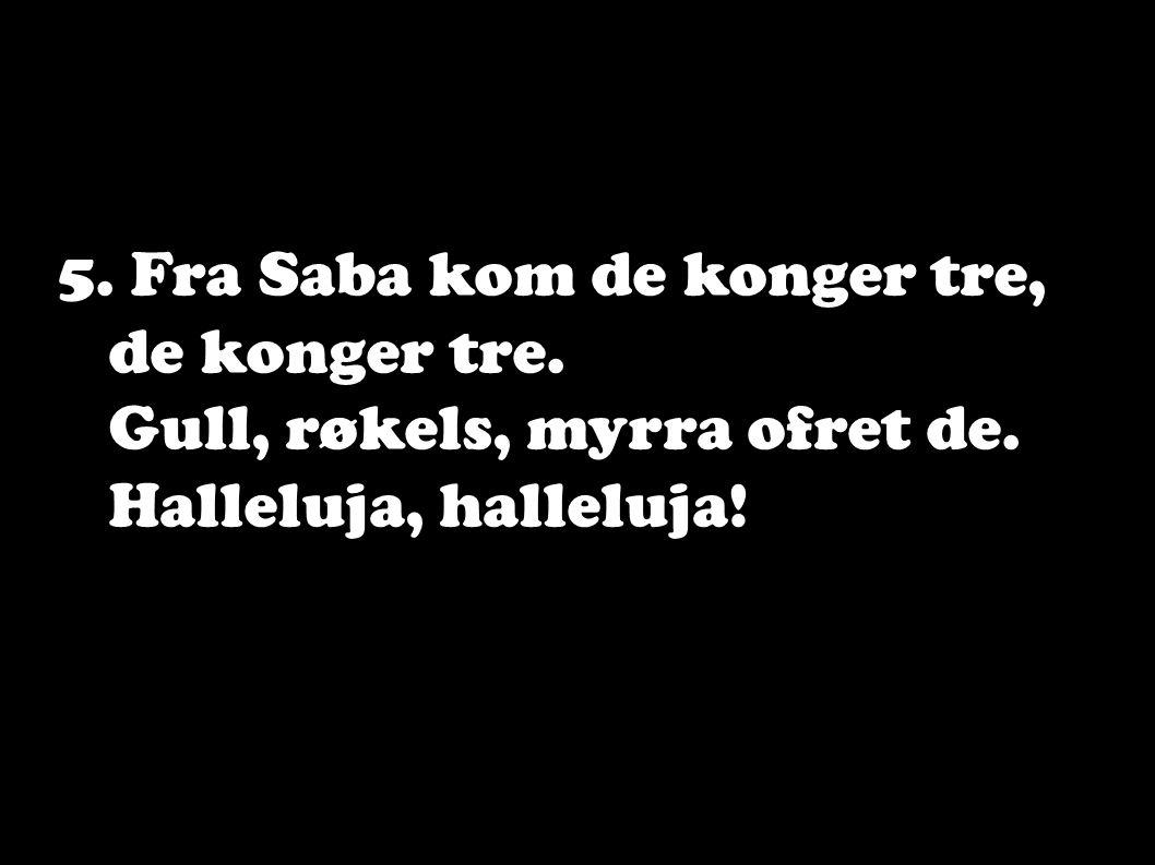 5. Fra Saba kom de konger tre, de konger tre. Gull, røkels, myrra ofret de. Halleluja, halleluja!