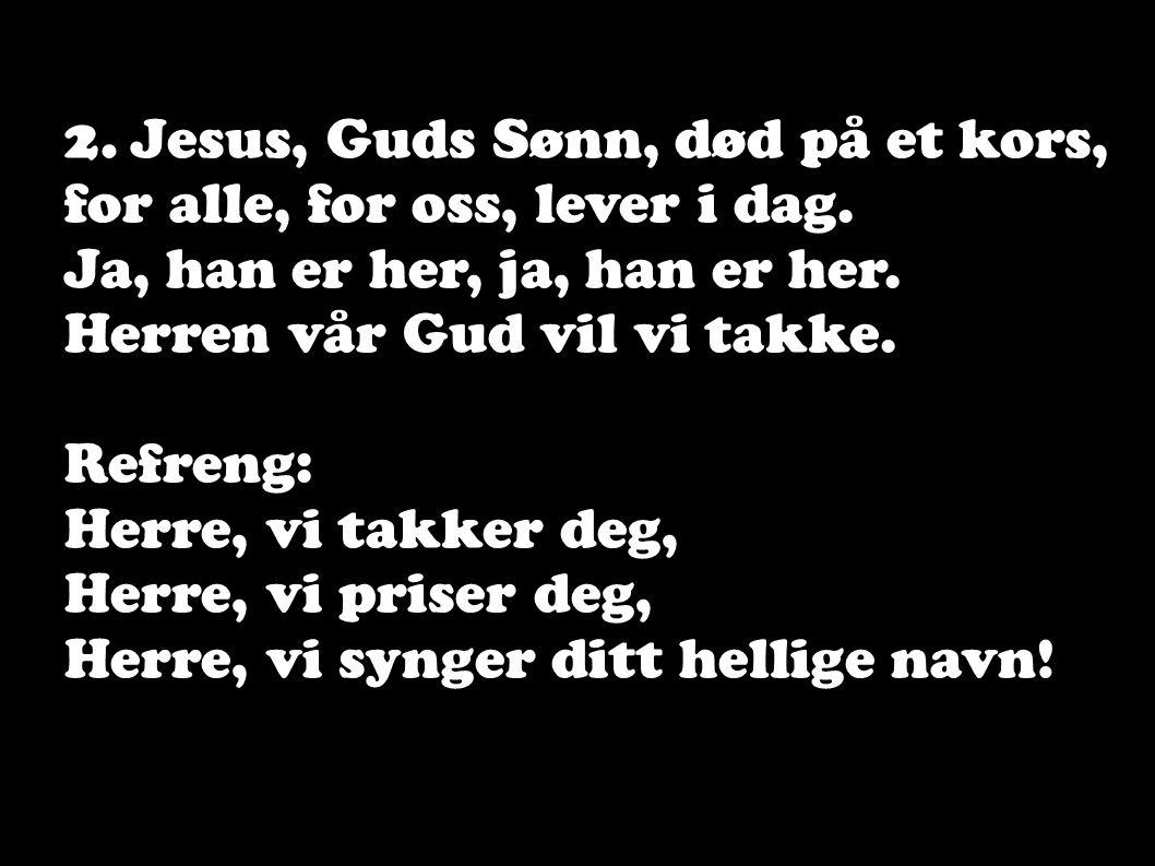 2. Jesus, Guds Sønn, død på et kors, for alle, for oss, lever i dag. Ja, han er her, ja, han er her. Herren vår Gud vil vi takke. Refreng: Herre, vi t