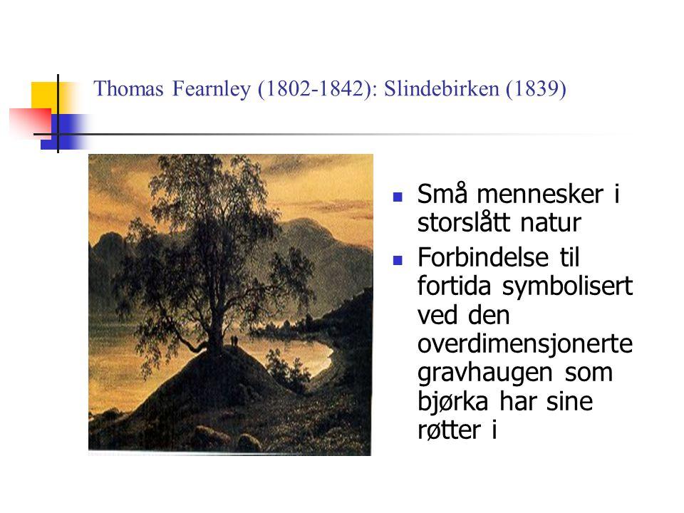 Thomas Fearnley (1802-1842): Slindebirken (1839)  Små mennesker i storslått natur  Forbindelse til fortida symbolisert ved den overdimensjonerte gravhaugen som bjørka har sine røtter i