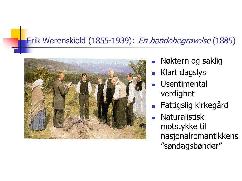 Erik Werenskiold (1855-1939): En bondebegravelse (1885)  Nøktern og saklig  Klart dagslys  Usentimental verdighet  Fattigslig kirkegård  Naturalistisk motstykke til nasjonalromantikkens søndagsbønder