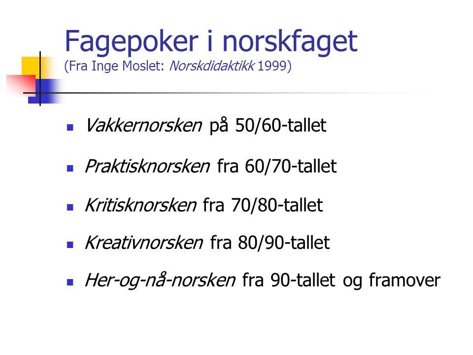 Fagepoker i norskfaget (Fra Inge Moslet: Norskdidaktikk 1999) VVakkernorsken på 50/60-tallet PPraktisknorsken fra 60/70-tallet KKritisknorsken fra 70/80-tallet KKreativnorsken fra 80/90-tallet HHer-og-nå-norsken fra 90-tallet og framover