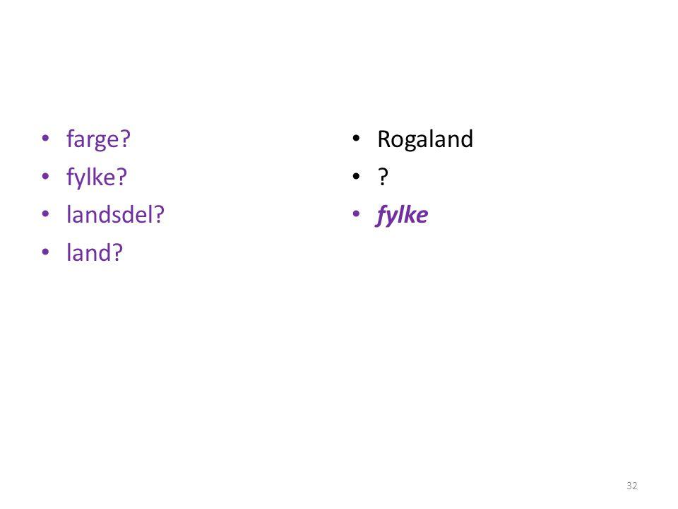 • farge? • fylke? • landsdel? • land? • Rogaland •?•? • fylke 32