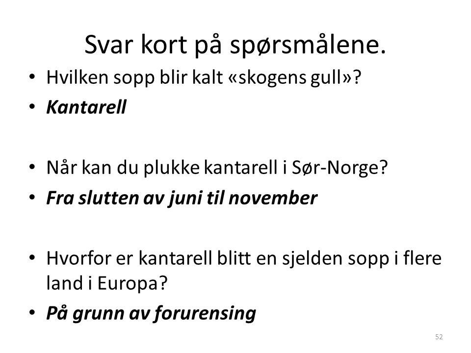 Svar kort på spørsmålene. • Hvilken sopp blir kalt «skogens gull»? • Kantarell • Når kan du plukke kantarell i Sør-Norge? • Fra slutten av juni til no