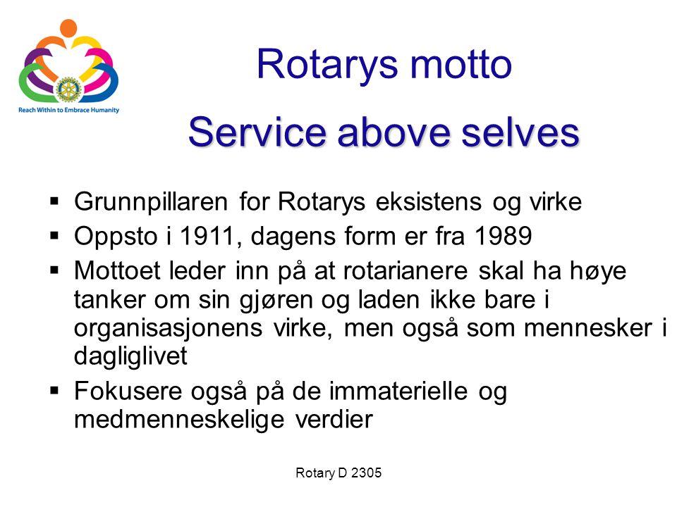 Rotary D 2305 Rotarys motto  Grunnpillaren for Rotarys eksistens og virke  Oppsto i 1911, dagens form er fra 1989  Mottoet leder inn på at rotarianere skal ha høye tanker om sin gjøren og laden ikke bare i organisasjonens virke, men også som mennesker i dagliglivet  Fokusere også på de immaterielle og medmenneskelige verdier Service above selves