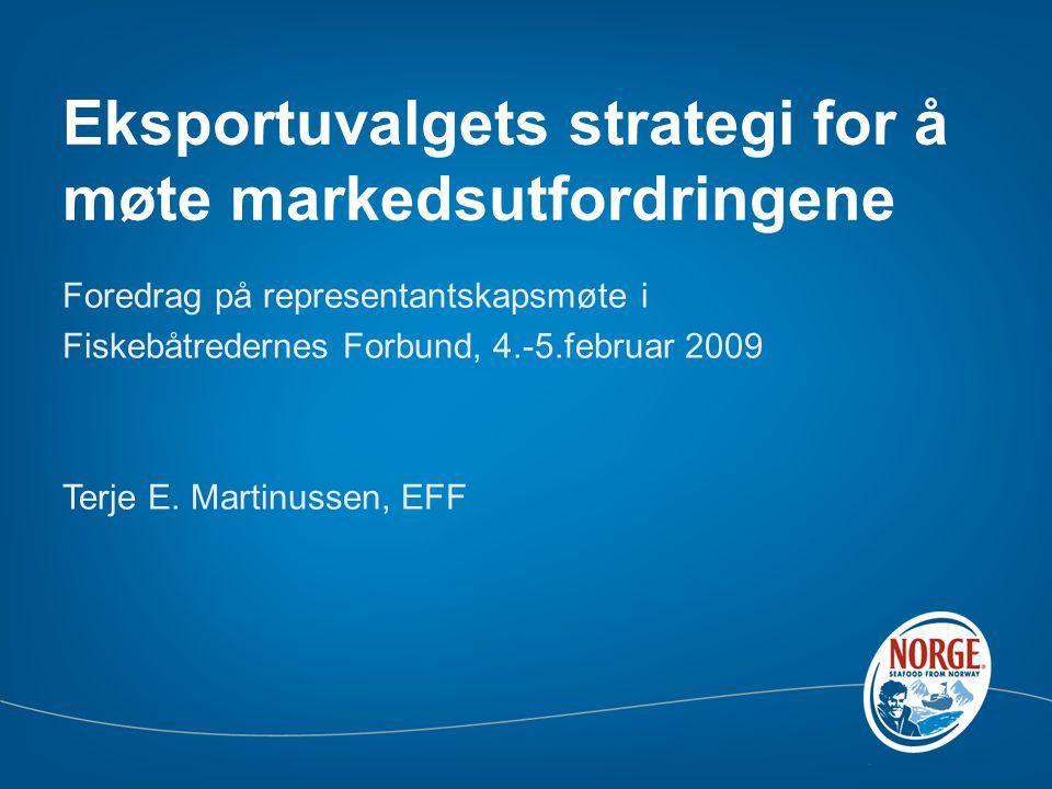 Eksportuvalgets strategi for å møte markedsutfordringene Foredrag på representantskapsmøte i Fiskebåtredernes Forbund, 4.-5.februar 2009 Terje E.