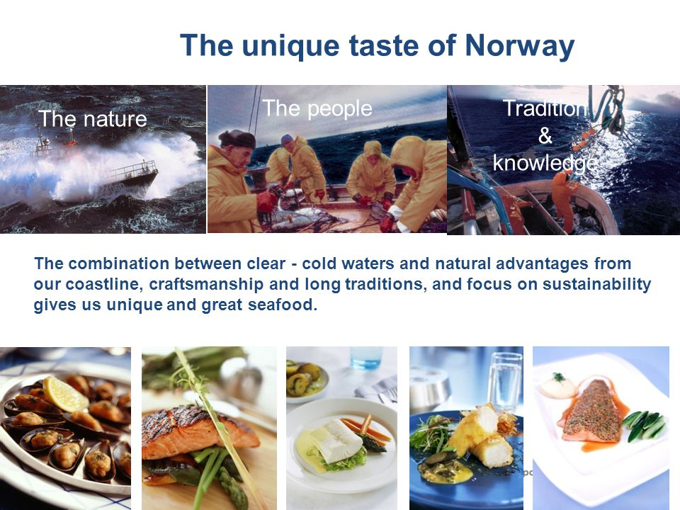 The unique taste of Norway The nature The peopleTradition & knowledge The combination between clear - cold waters and natural advantages from our coastline, craftsmanship and long traditions, and focus on sustainability gives us unique and great seafood.