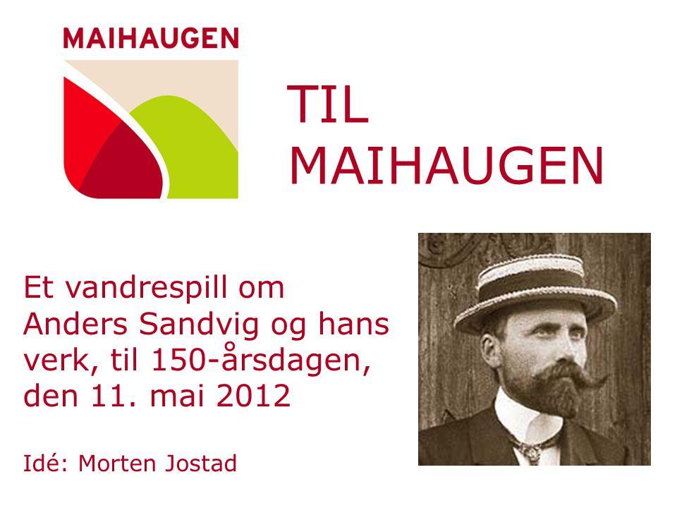 TIL MAIHAUGEN Et vandrespill om Anders Sandvig og hans verk, til 150-årsdagen, den 11. mai 2012 Idé: Morten Jostad