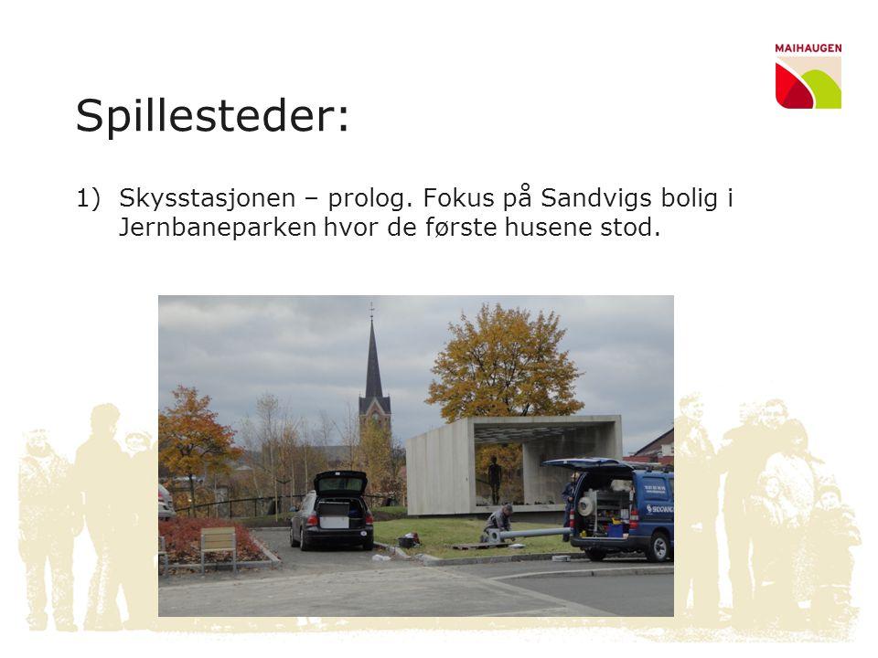 Spillesteder: 1)Skysstasjonen – prolog. Fokus på Sandvigs bolig i Jernbaneparken hvor de første husene stod.