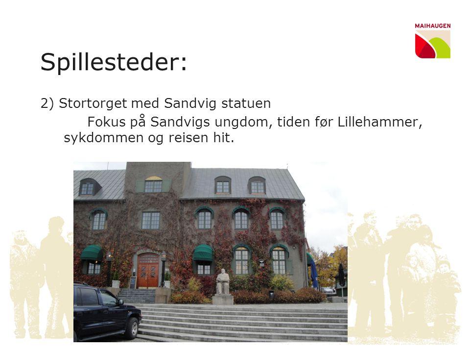 Spillesteder: 2) Stortorget med Sandvig statuen Fokus på Sandvigs ungdom, tiden før Lillehammer, sykdommen og reisen hit.