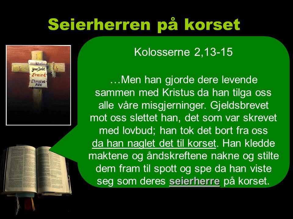 Seierherren på korset seierherre Kolosserne 2,13-15 … Men han gjorde dere levende sammen med Kristus da han tilga oss alle våre misgjerninger.