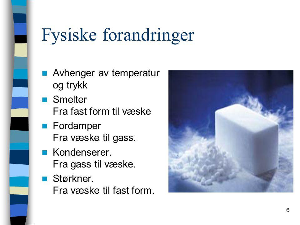 6 Fysiske forandringer  Avhenger av temperatur og trykk  Smelter Fra fast form til væske  Fordamper Fra væske til gass.