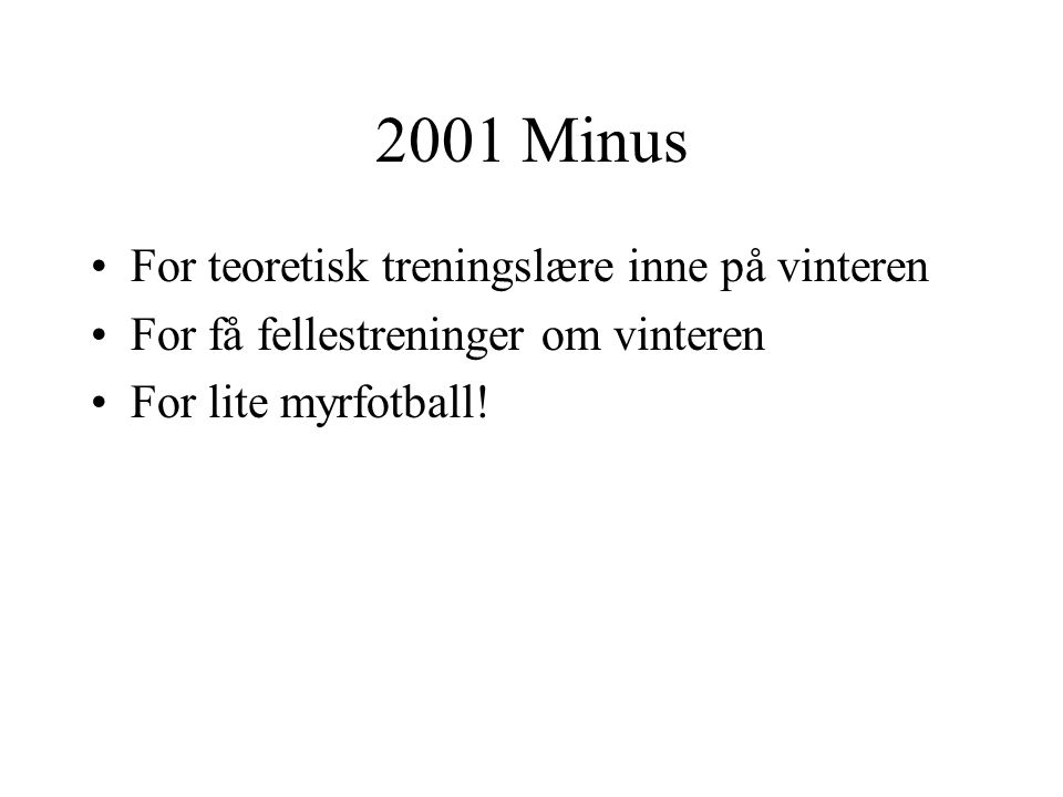 2001 Minus •For teoretisk treningslære inne på vinteren •For få fellestreninger om vinteren •For lite myrfotball!