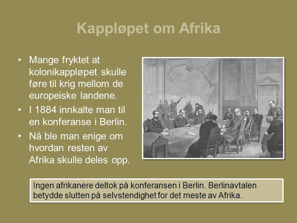 Kappløpet om Afrika •Mange fryktet at kolonikappløpet skulle føre til krig mellom de europeiske landene. •I 1884 innkalte man til en konferanse i Berl