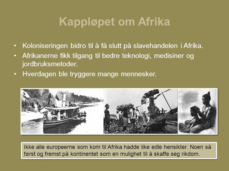 Kappløpet om Afrika •Koloniseringen bidro til å få slutt på slavehandelen i Afrika. •Afrikanerne fikk tilgang til bedre teknologi, medisiner og jordbr