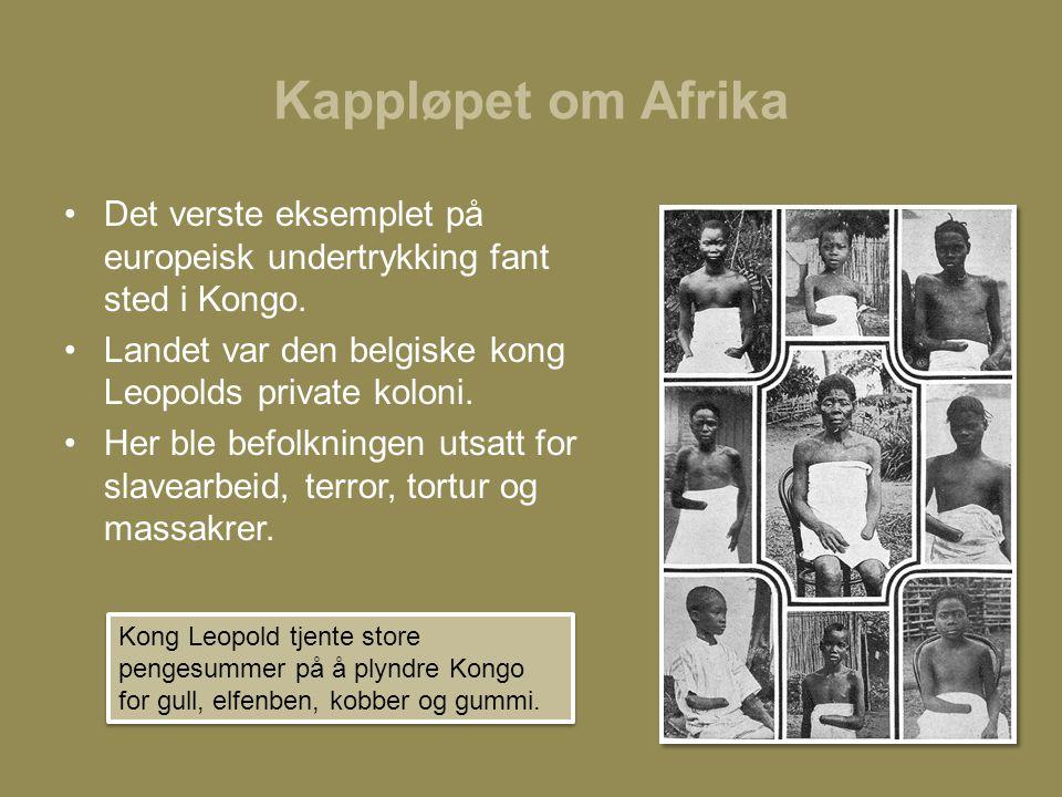 Kappløpet om Afrika •Det verste eksemplet på europeisk undertrykking fant sted i Kongo. •Landet var den belgiske kong Leopolds private koloni. •Her bl