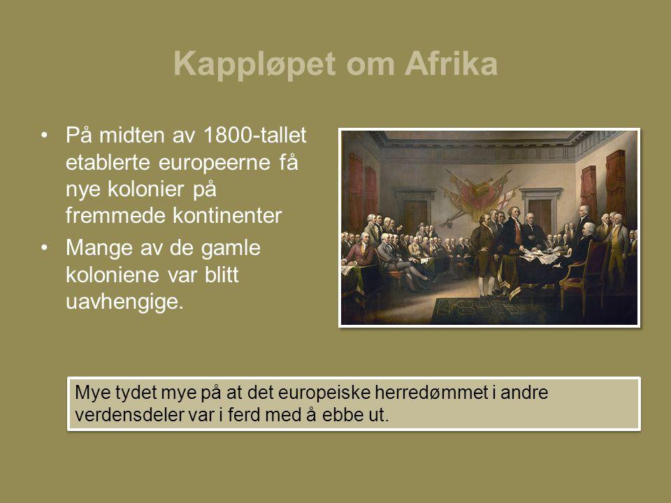 Kappløpet om Afrika •På midten av 1800-tallet etablerte europeerne få nye kolonier på fremmede kontinenter •Mange av de gamle koloniene var blitt uavh