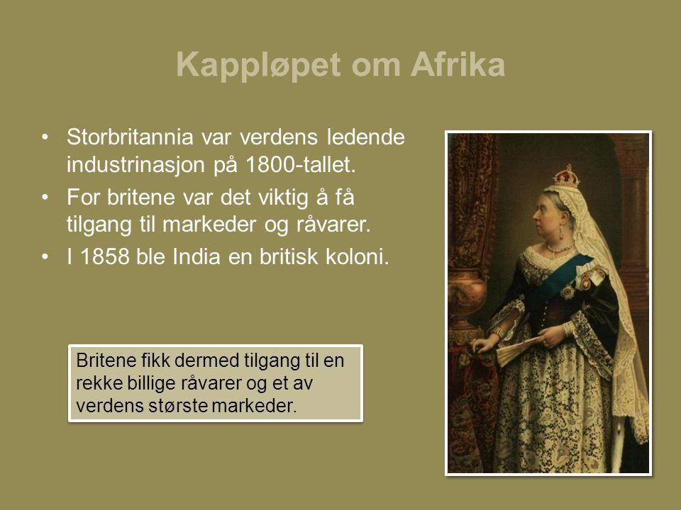 Kappløpet om Afrika •Storbritannia var verdens ledende industrinasjon på 1800-tallet. •For britene var det viktig å få tilgang til markeder og råvarer