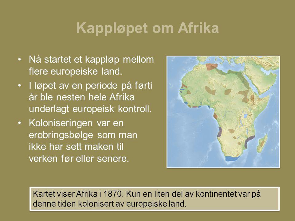 Kappløpet om Afrika •Nå startet et kappløp mellom flere europeiske land. •I løpet av en periode på førti år ble nesten hele Afrika underlagt europeisk