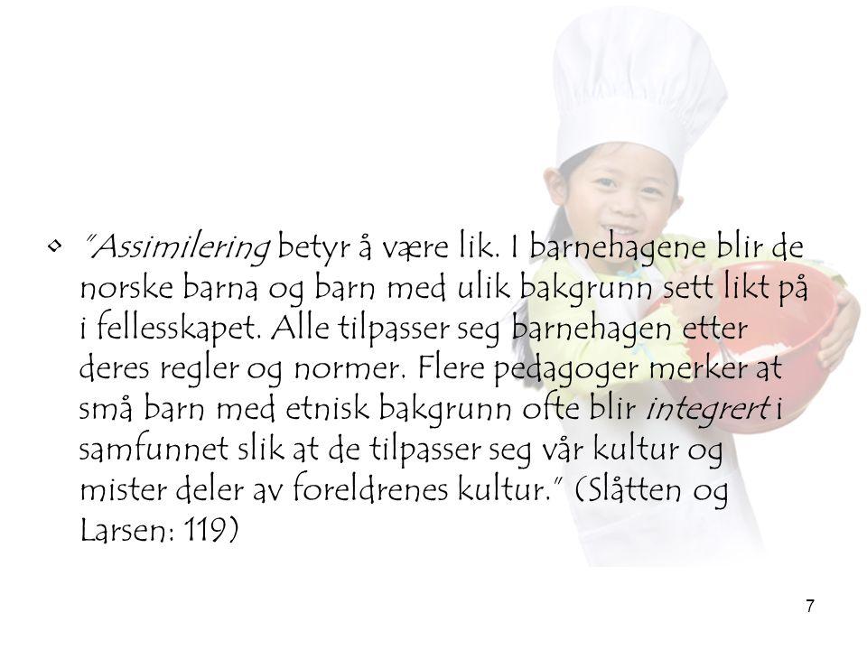"""7 •""""Assimilering betyr å være lik. I barnehagene blir de norske barna og barn med ulik bakgrunn sett likt på i fellesskapet. Alle tilpasser seg barneh"""