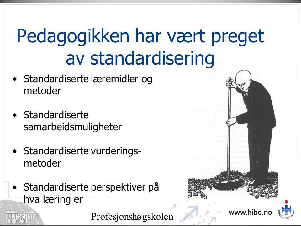 Profesjonshøgskolen Pedagogikken har vært preget av standardisering •Standardiserte læremidler og metoder •Standardiserte samarbeidsmuligheter •Standardiserte vurderings- metoder •Standardiserte perspektiver på hva læring er