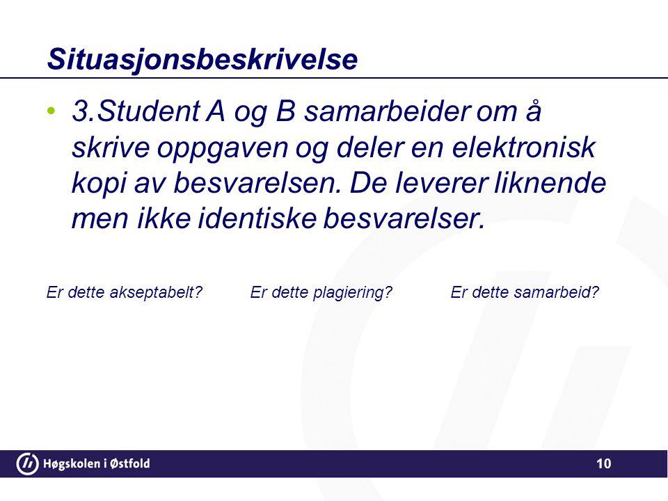 Situasjonsbeskrivelse •3.Student A og B samarbeider om å skrive oppgaven og deler en elektronisk kopi av besvarelsen. De leverer liknende men ikke ide