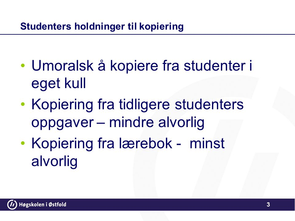 Studenters holdninger til kopiering •Umoralsk å kopiere fra studenter i eget kull •Kopiering fra tidligere studenters oppgaver – mindre alvorlig •Kopi