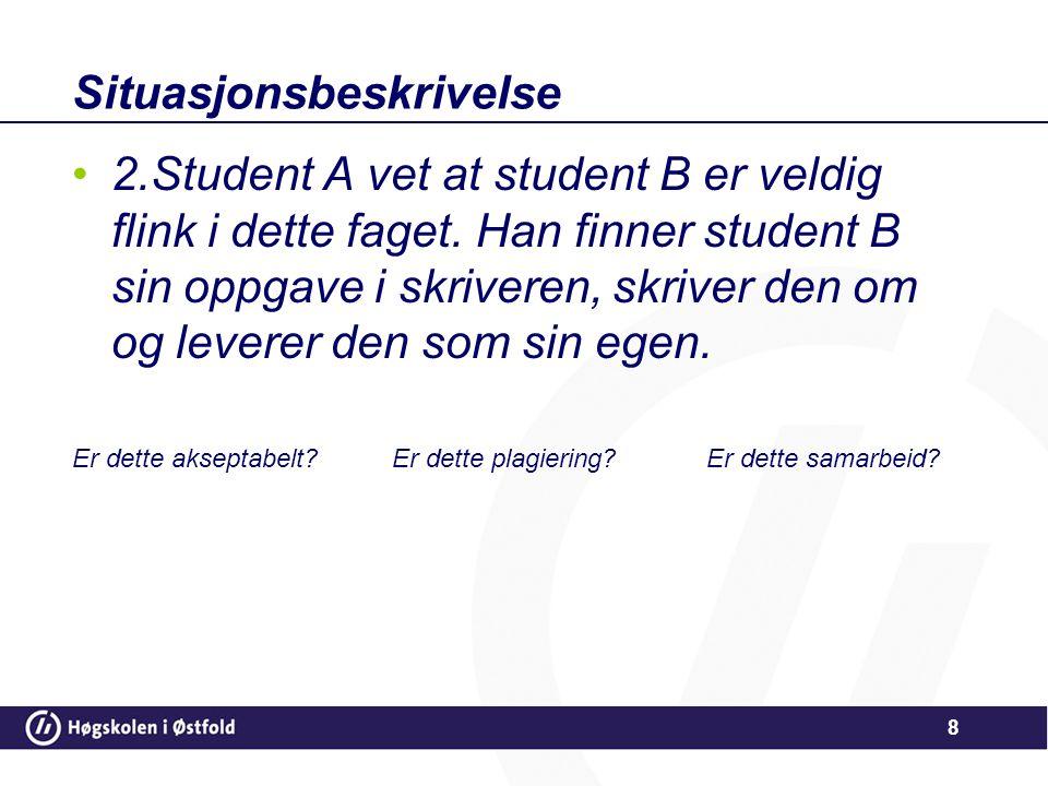 Situasjonsbeskrivelse •2.Student A vet at student B er veldig flink i dette faget. Han finner student B sin oppgave i skriveren, skriver den om og lev