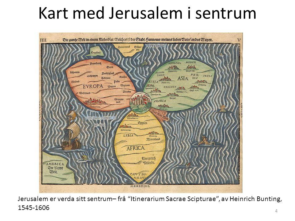 Kart med Jerusalem i sentrum Jerusalem er verda sitt sentrum– frå Itinerarium Sacrae Scipturae , av Heinrich Bunting, 1545-1606 4