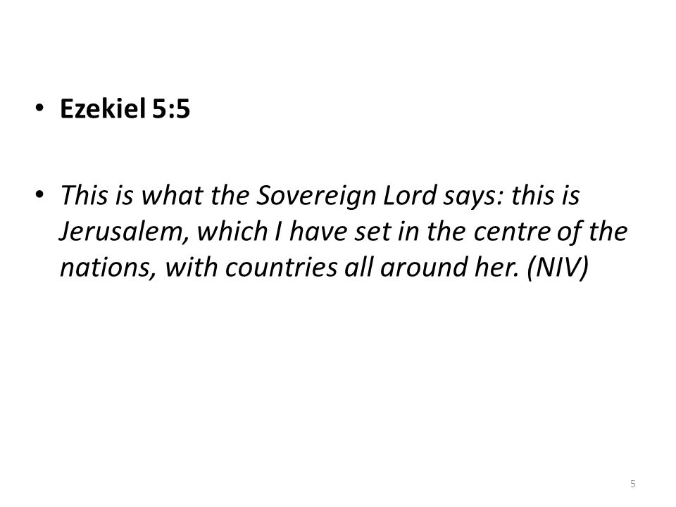 • Ezekiel 5:5 • This is what the Sovereign Lord says: this is Jerusalem, which I have set in the centre of the nations, with countries all around her.
