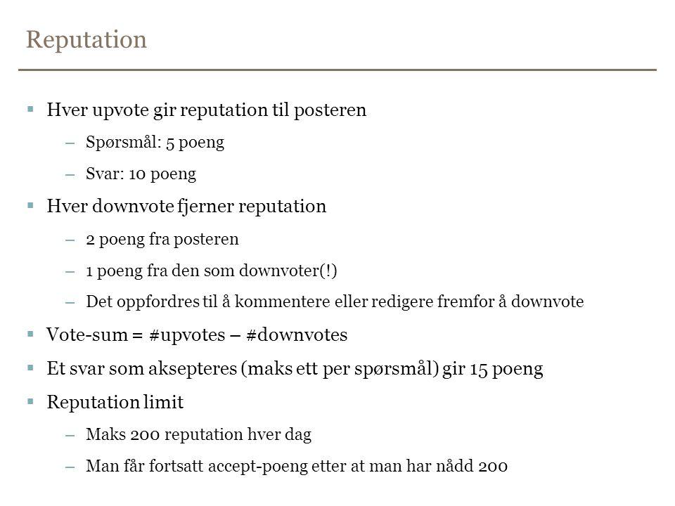 Reputation  Hver upvote gir reputation til posteren –Spørsmål: 5 poeng –Svar: 10 poeng  Hver downvote fjerner reputation –2 poeng fra posteren –1 poeng fra den som downvoter(!) –Det oppfordres til å kommentere eller redigere fremfor å downvote  Vote-sum = #upvotes – #downvotes  Et svar som aksepteres (maks ett per spørsmål) gir 15 poeng  Reputation limit –Maks 200 reputation hver dag –Man får fortsatt accept-poeng etter at man har nådd 200